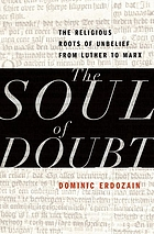 The soul of doubt : the religious roots of unbelief from Luther to Marx