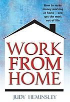 Work from home : how to make money working at home - and get the most out of life