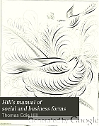 Hill's manual of social and business forms : a guide to correct writing, showing how to express written thought plainly, rapidly, elegantly and correctly in social and business life