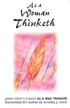 As a woman thinketh : James Allen's classic As a man thinketh transcribed for women
