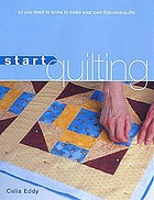 Start quilting : all you need to know to start making your own fabulous quilts