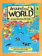 Around the world : a colorful atlas for kids