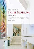 The story of Irish museums, 1790-2000 : culture, identity and education