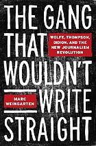 The gang that wouldn't write straight : Wolfe, Thompson, Didion, and the New Journalism revolution