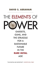 The elements of power : gadgets, guns, and the struggle for a sustainable future in the rare metal age