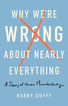 Why we're wrong about nearly everything : a theory of human misunderstanding