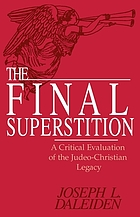 The final superstition : a critical evaluation of the Judeo-Christian legacy