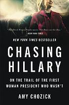 Chasing Hillary : Ten Years, Two Presidential Campaigns, and One Intact Glass Ceiling.