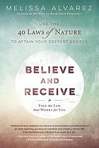 Believe and receive : use the 40 laws of nature to attain your deepest desires