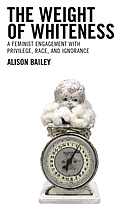 The weight of whiteness : a feminist engagement with privilege, race, and ignorance