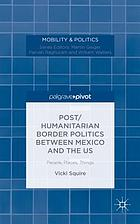 Post/humanitarian border politics between Mexico and the US : people, places, things