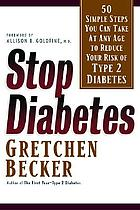 Stop diabetes : 50 simple steps you can take at any age to reduce your risk of type 2 diabetes