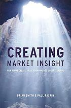 Creating market insight : how firms create value from market understanding