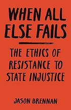 When all else fails : the ethics of resistance to state injustice