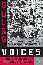 Gulag voices : oral histories of Soviet incarceration and exile