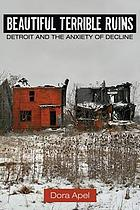 Beautiful terrible ruins : Detroit and the anxiety of decline
