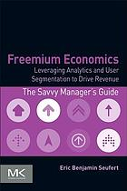 Freemium economics : leveraging analytics and user segmentation to drive revenue