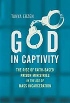 God in captivity : the rise of faith-based prison ministries in the age of mass incarceration