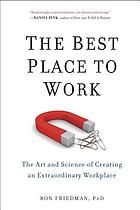 Best Place to Work, The : The Art and Science of Creating an Extraordinary Workplace