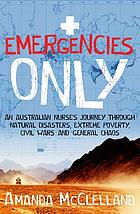 Emergencies only : an Australian nurse's journey through natural disasters, extreme poverty, civil wars and general chaos