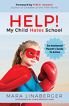 Help! My child hates school : an awakened parent's guide to action