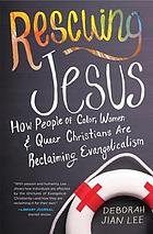 Rescuing Jesus : how people of color, women, & queer Christians are reclaiming evangelicalism