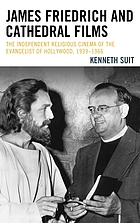 James Friedrich and Cathedral Films : the independent religious cinema of the evangelist of Hollywood, 1939-1966