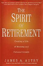 The spirit of retirement : creating a life of meaning and personal growth