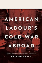 American labour's Cold War abroad : from deep freeze to détente, 1945-1970