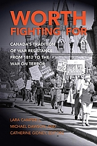Worth Fighting For : Canada's Tradition Of War Resistance From 1812 To The War On Terror.