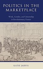 Politics in the marketplace. Work, gender, and citizenship in revolutionary France.