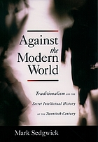 Against the modern world : Traditionalism and the secret intellectual history of the twentieth century