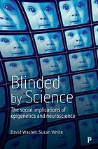 Blinded by science : the social implications of epigenetics and neuroscience