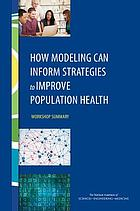 How Modeling Can Inform Strategies to Improve Population Health : workshop summary