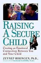 Raising a secure child : creating an emotional connection between you and your child