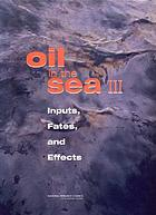 Oil in the sea III : inputs, fates, and effects