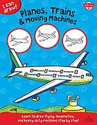 Planes, trains & moving machines : learn to draw flying, locomotive, and heavy-duty machines step by step!