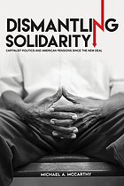 Dismantling solidarity : capitalist politics and American pensions since the New Deal