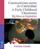 Constructivism across the curriculum in early childhood classrooms : big ideas as inspiration
