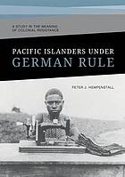 Pacific Islanders Under German Rule: A Study in the Meaning of Colonial Resistance.