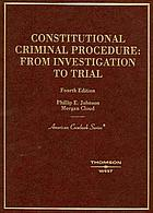 Constitutional criminal procedure : from investigation to trial