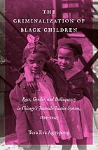 The Criminalization of Black Children : Race, Gender, and Delinquency in Chicagos Juvenile Justice System, 1899-1945