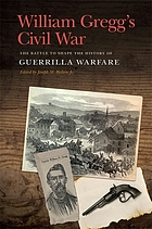William Gregg's Civil War : The Battle to Shape the History of Guerrilla Warfare