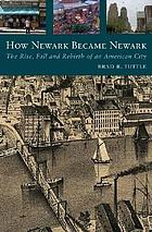 How Newark became Newark : the rise, fall, and rebirth of an American city