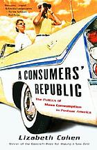 Consumers' Republic : the Politics of Mass Consumption in Postwar America.