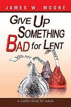 Give Up Something Bad for Lent : a Lenten Study for Adults.