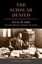 SCHOLAR DENIED : w. e. b. du bois and the birth of modern sociology.