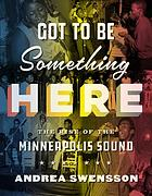 Got to be something here : the rise of the Minneapolis sound