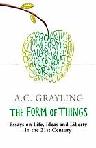 The form of things : essays on life, ideas, and liberty in the 21st century