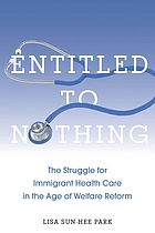 Entitled to nothing : the struggle for immigrant health care in the age of welfare reform